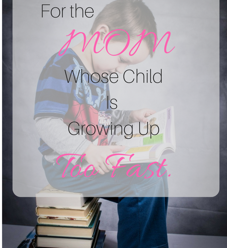 For the mom who is sad her child is growing up too fast.